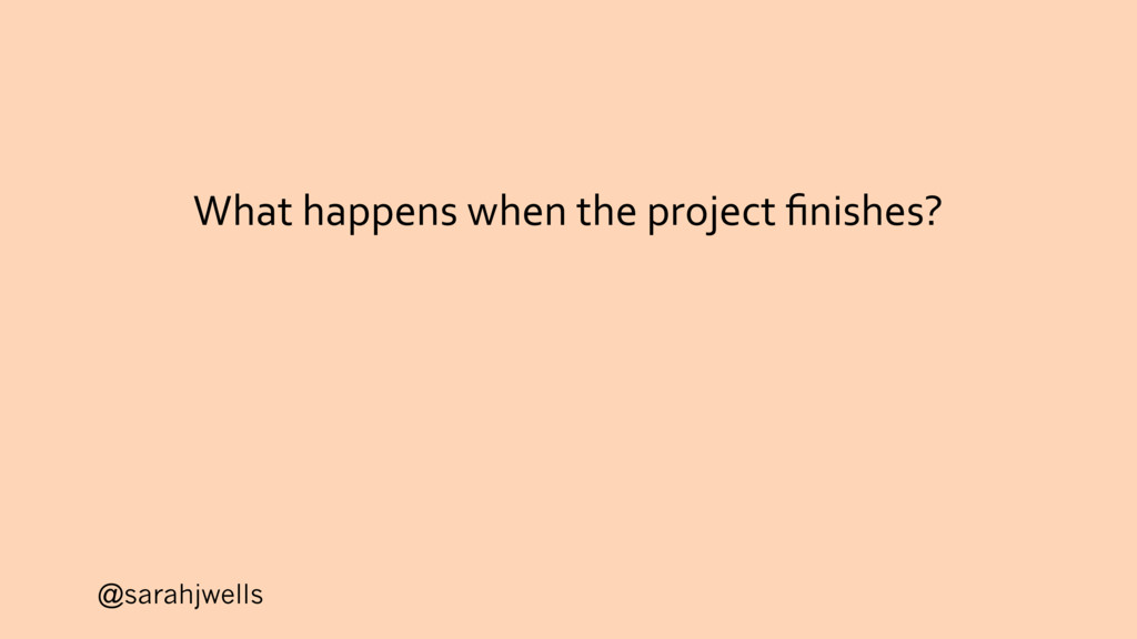 @sarahjwells What happens when the project finis...