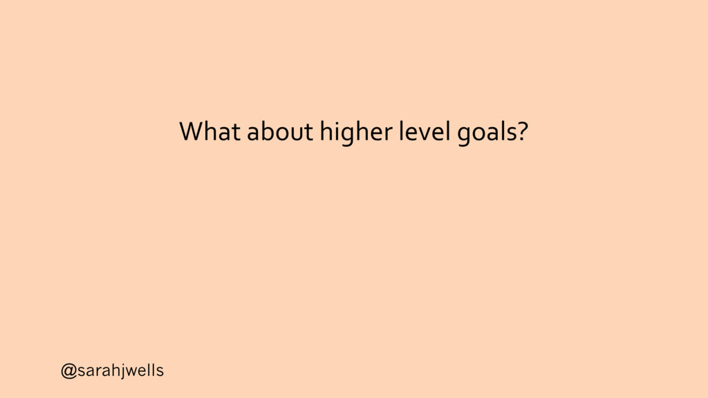 @sarahjwells What about higher level goals?