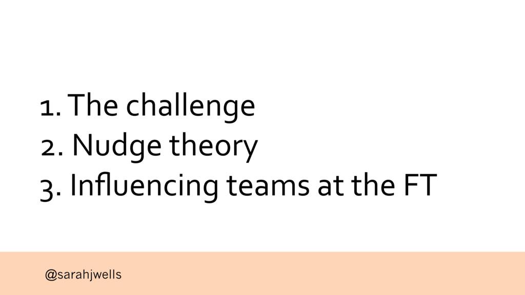 @sarahjwells 1. The challenge 2. Nudge theory 3...