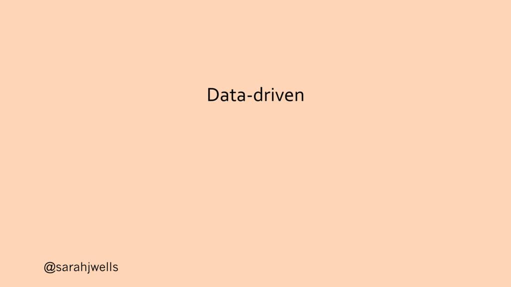 @sarahjwells Data-driven
