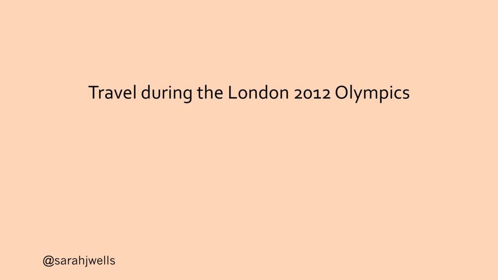 @sarahjwells Travel during the London 2012 Olym...