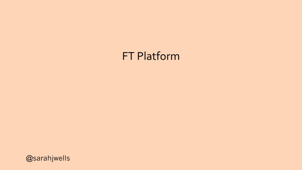@sarahjwells FT Platform