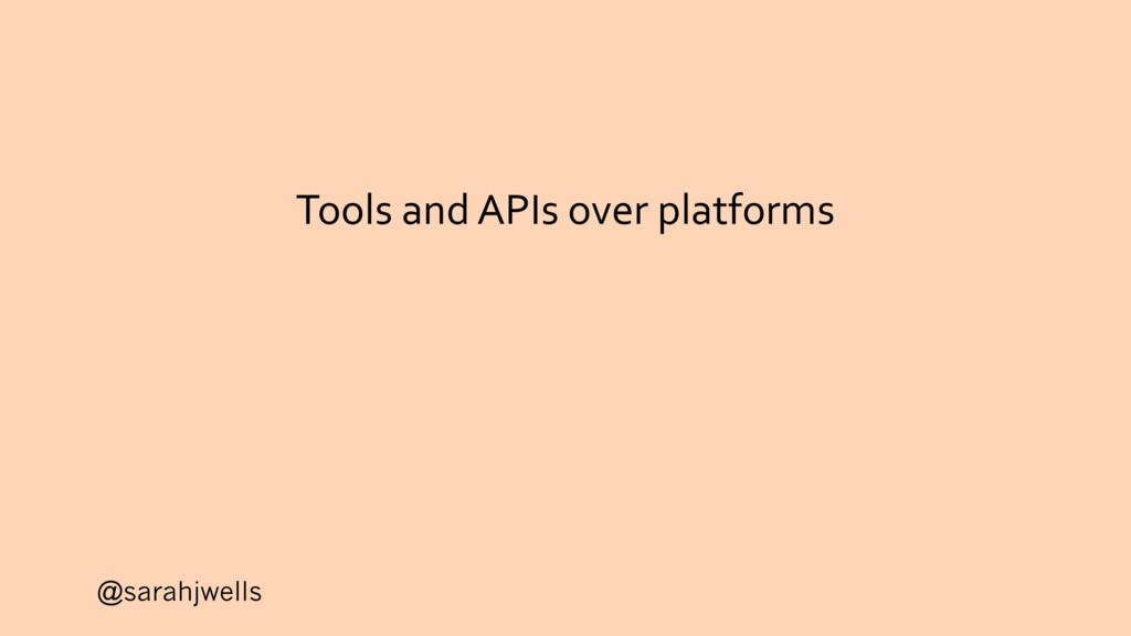@sarahjwells Tools and APIs over platforms