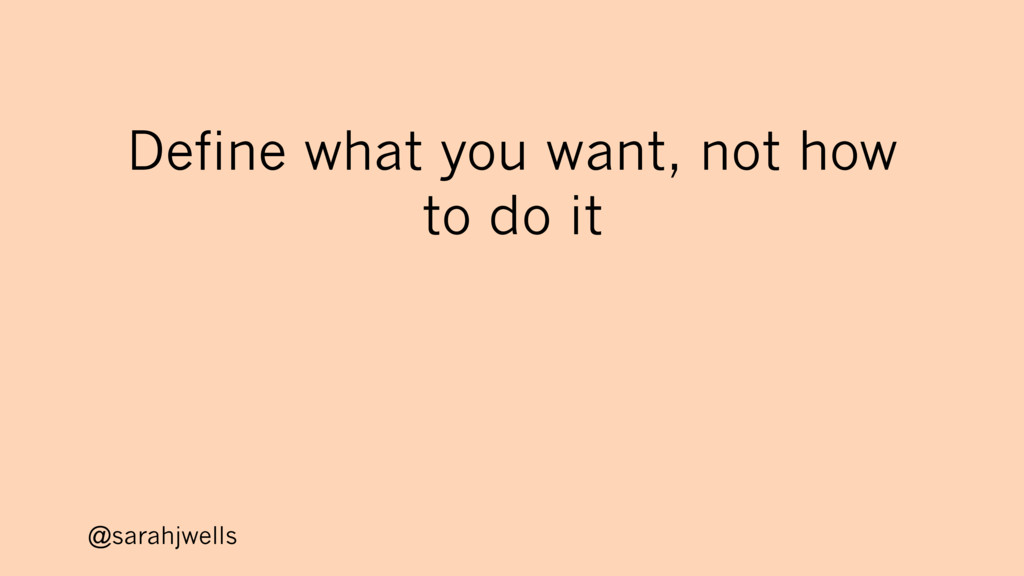 @sarahjwells Define what you want, not how to d...