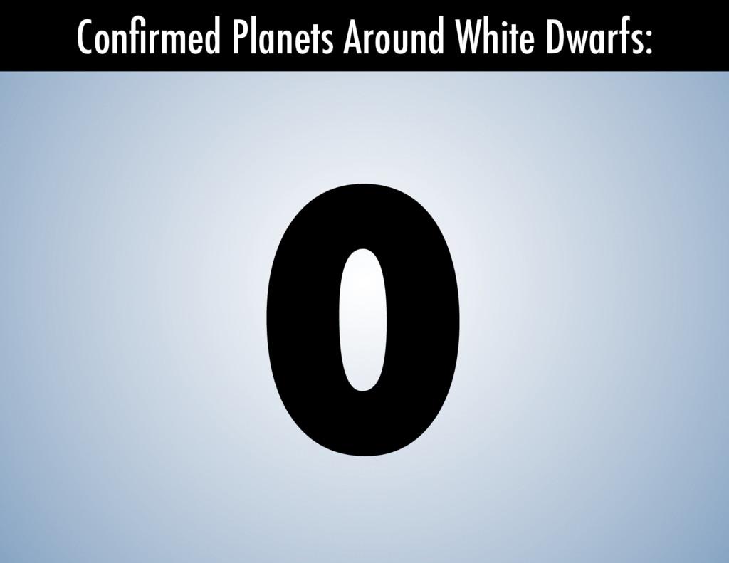 Confirmed Planets Around White Dwarfs: 0