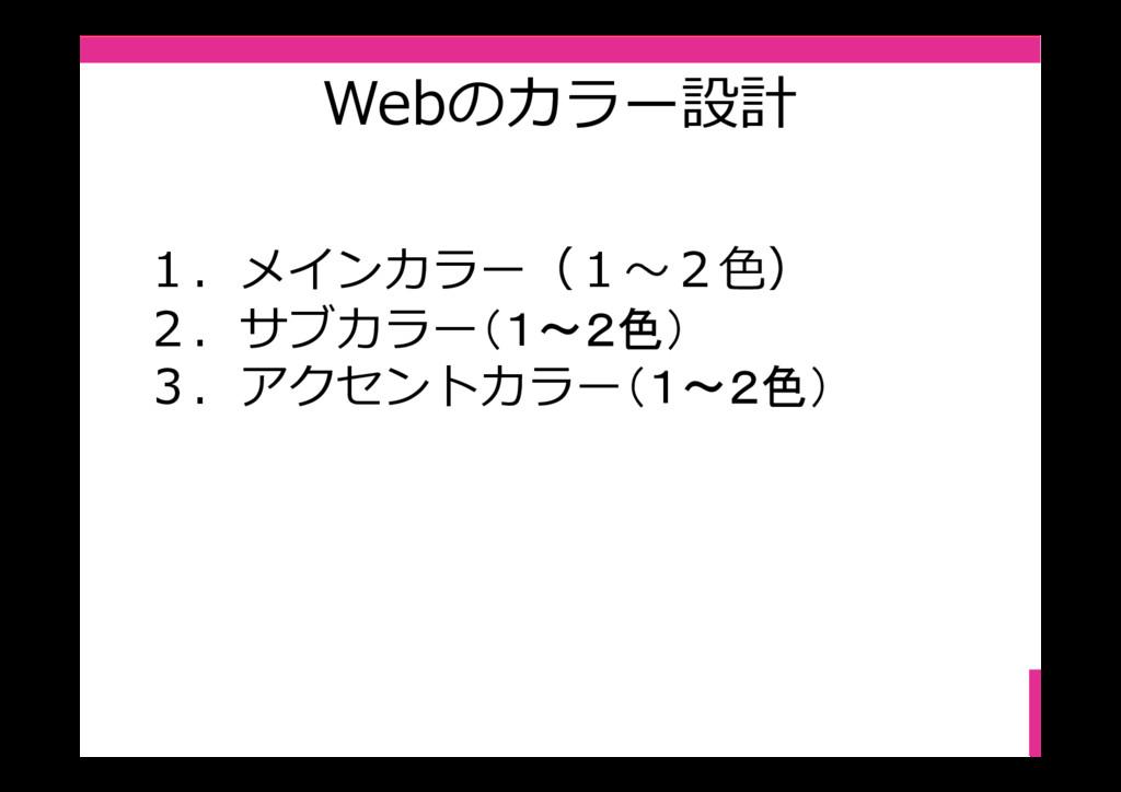 Webのカラー設計 1.メインカラー(1〜2⾊) 2.サブカラー(1~2色) 3.アクセントカ...