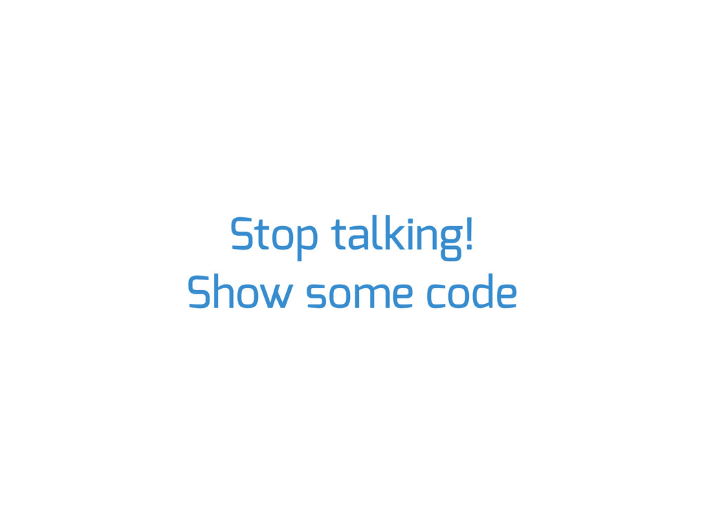 Stop talking! Show some code