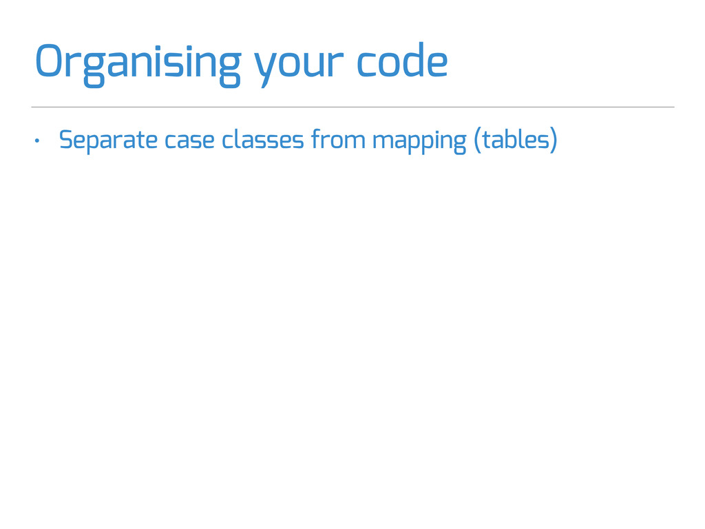 Organising your code • Separate case classes fr...