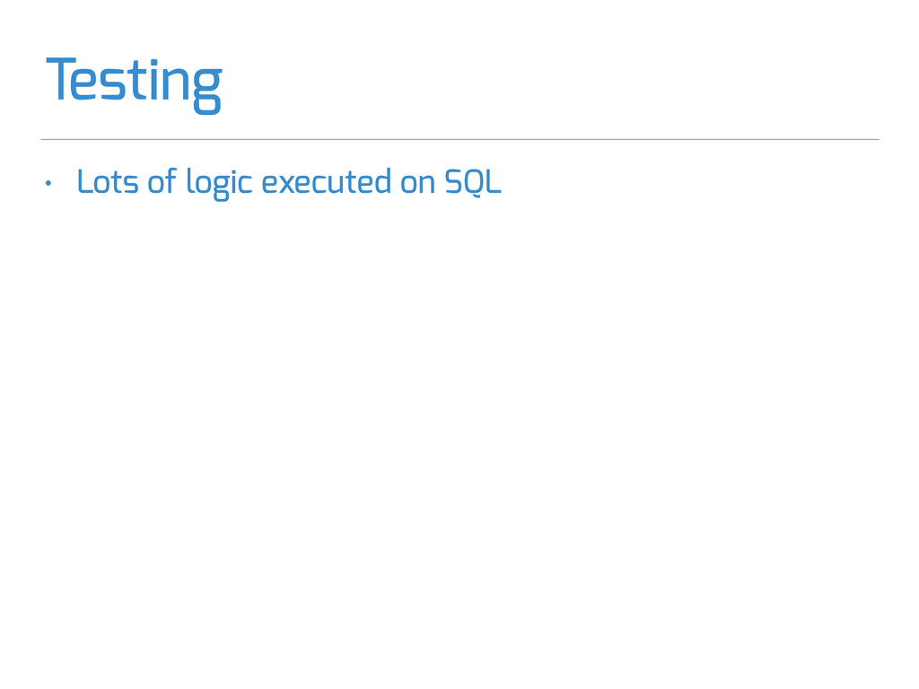 Testing • Lots of logic executed on SQL • In-Me...