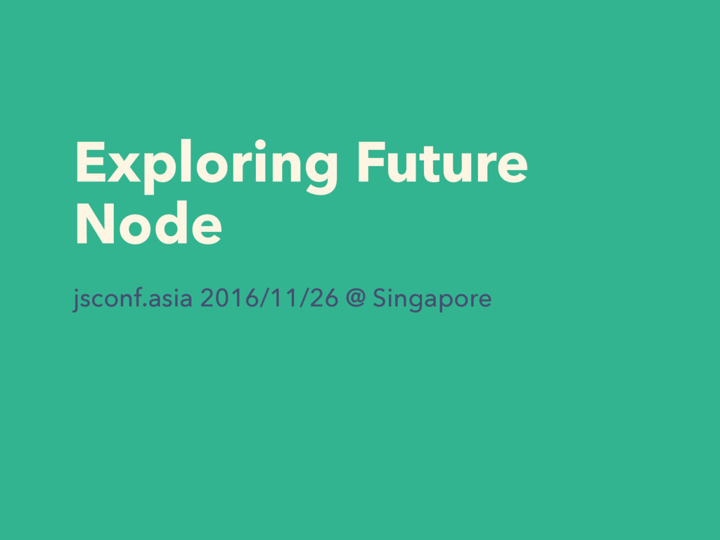 Exploring Future Node jsconf.asia 2016/11/26 @ ...