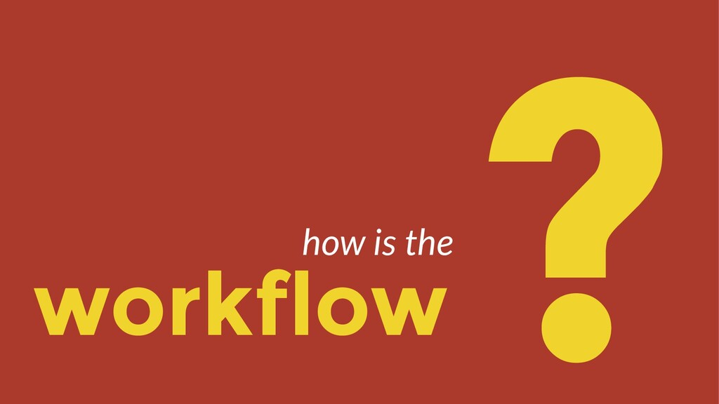 workflow ? how is the
