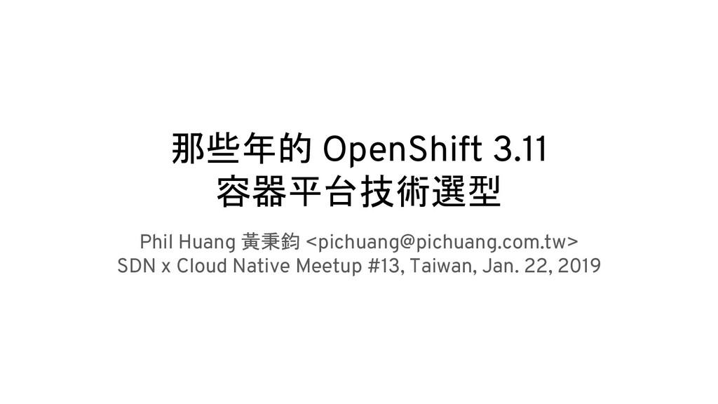 那些年的 OpenShift 3.11 容器平台技術選型 Phil Huang 黃秉鈞 <pi...