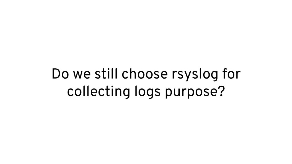 Do we still choose rsyslog for collecting logs ...
