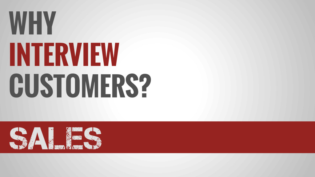WHY INTERVIEW CUSTOMERS? SALES