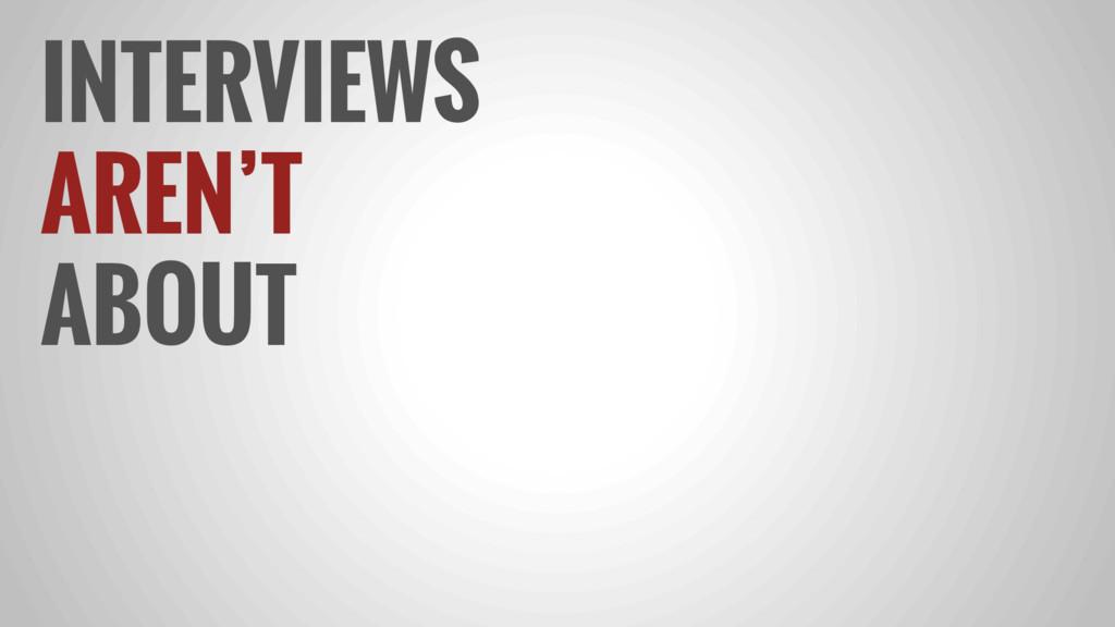 INTERVIEWS AREN'T ABOUT