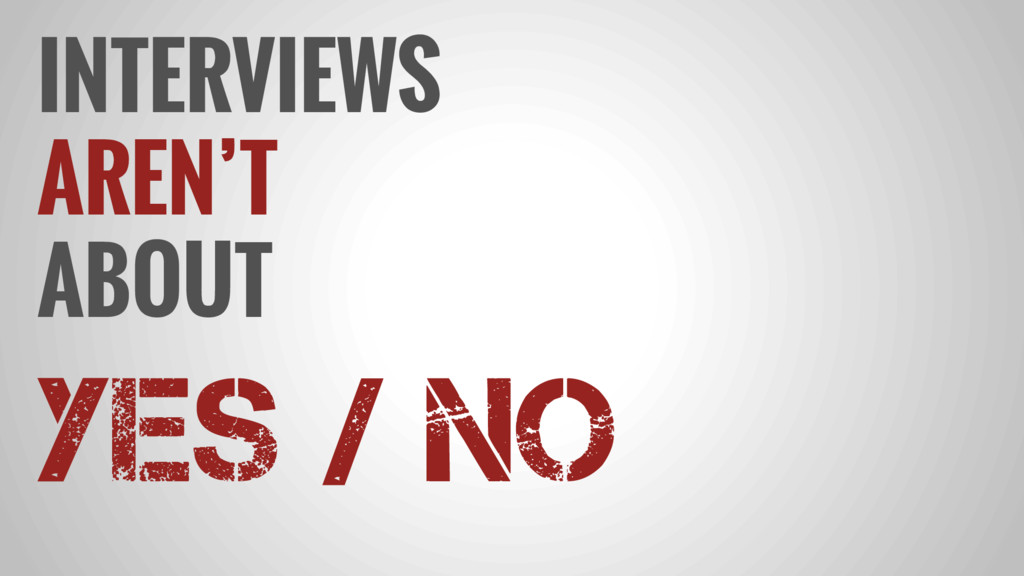 INTERVIEWS AREN'T ABOUT YES / NO