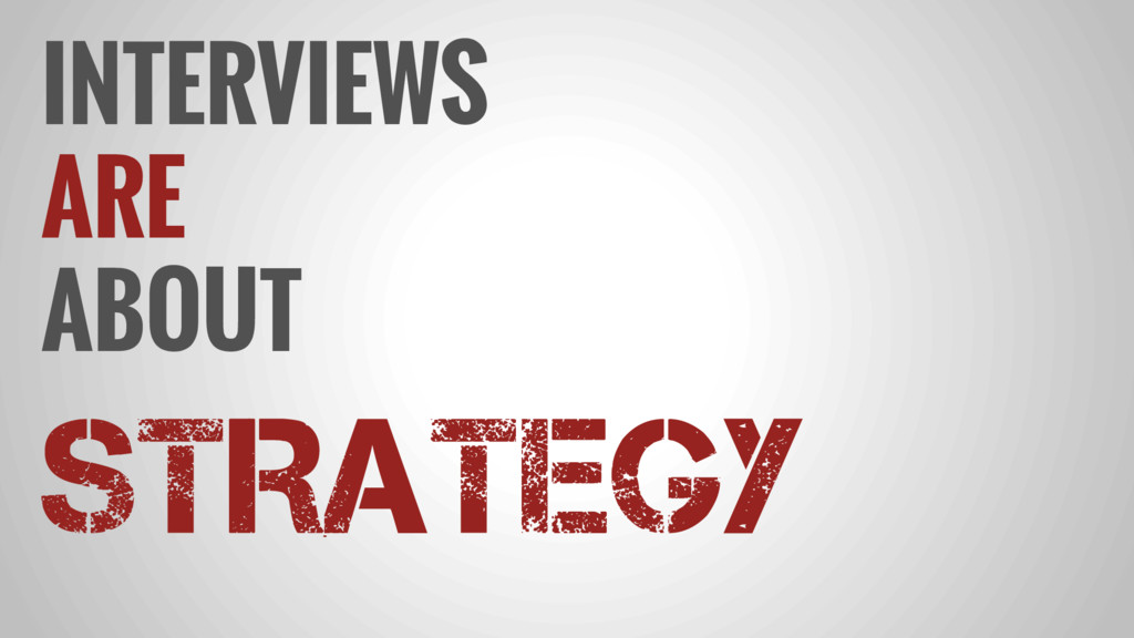 INTERVIEWS ARE ABOUT STRATEGY