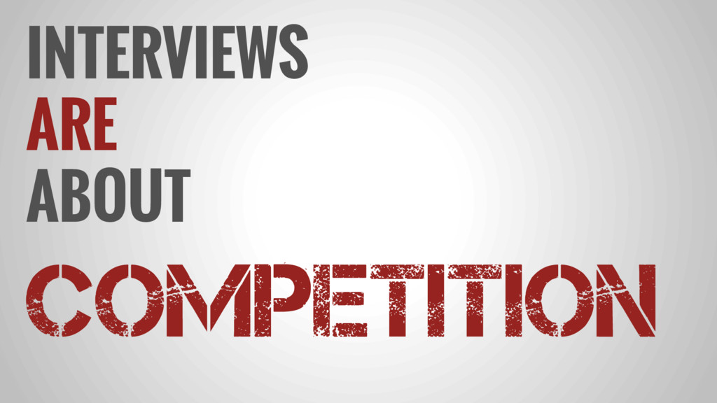 INTERVIEWS ARE ABOUT COMPETITION