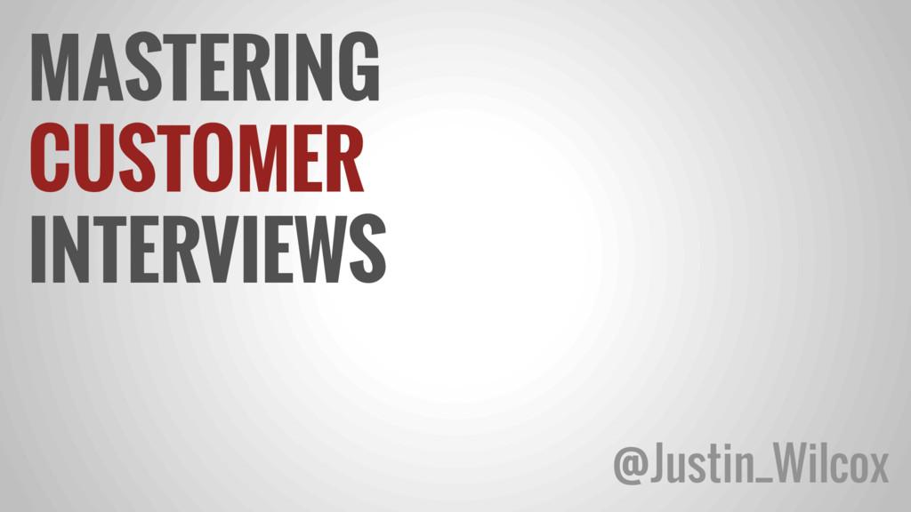 MASTERING CUSTOMER INTERVIEWS @Justin_Wilcox