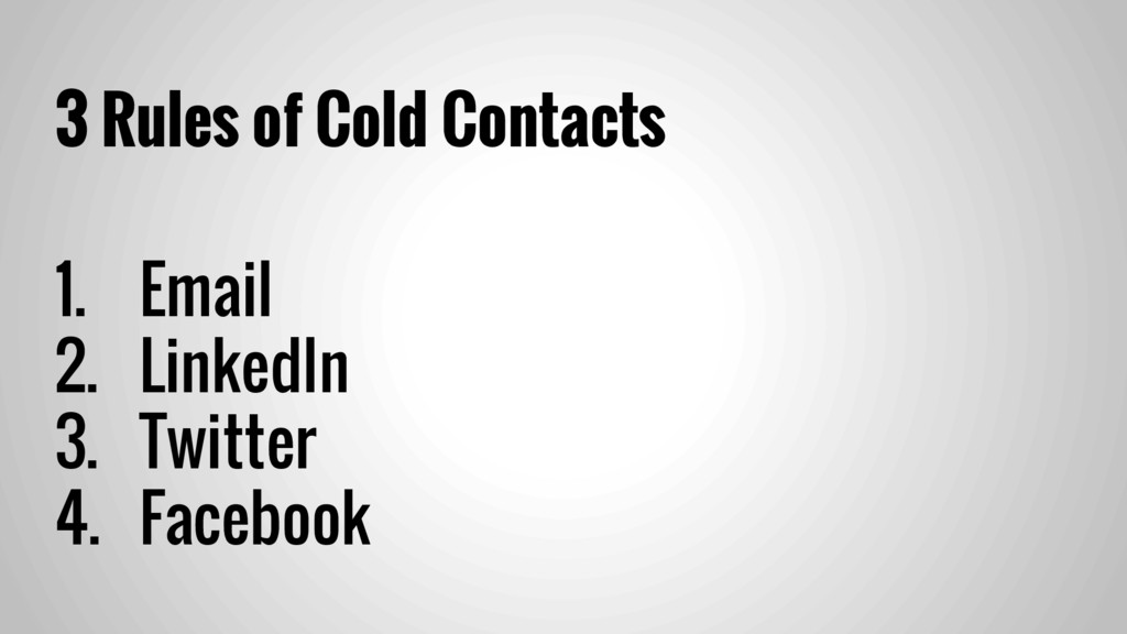 3 Rules of Cold Contacts 1. Email 2. LinkedIn 3...