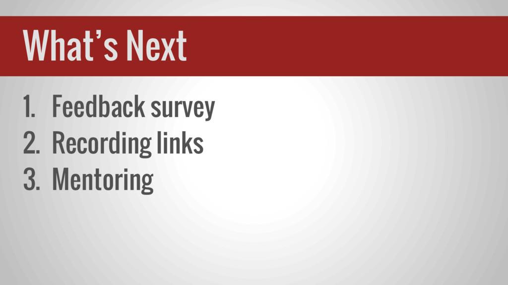 1. Feedback survey 2. Recording links 3. Mentor...