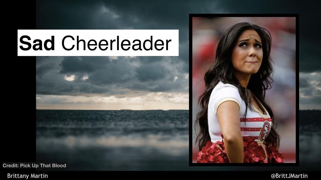 Sad Cheerleader Credit: Pick Up That Blood Brit...