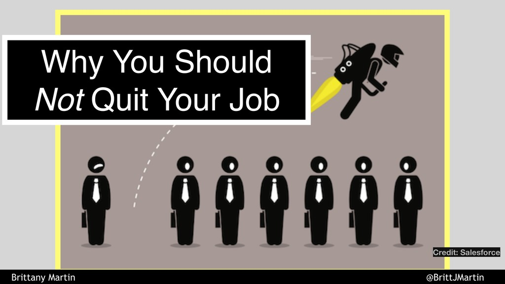 Why You Should Not Quit Your Job Credit: Salesf...