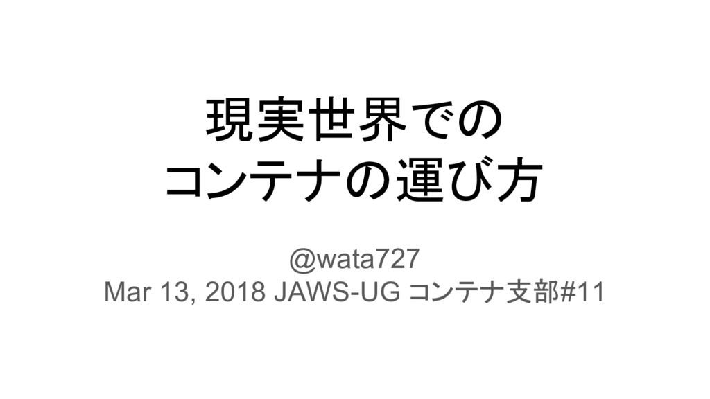 現実世界での コンテナの運び方 @wata727 Mar 13, 2018 JAWS-UG コ...