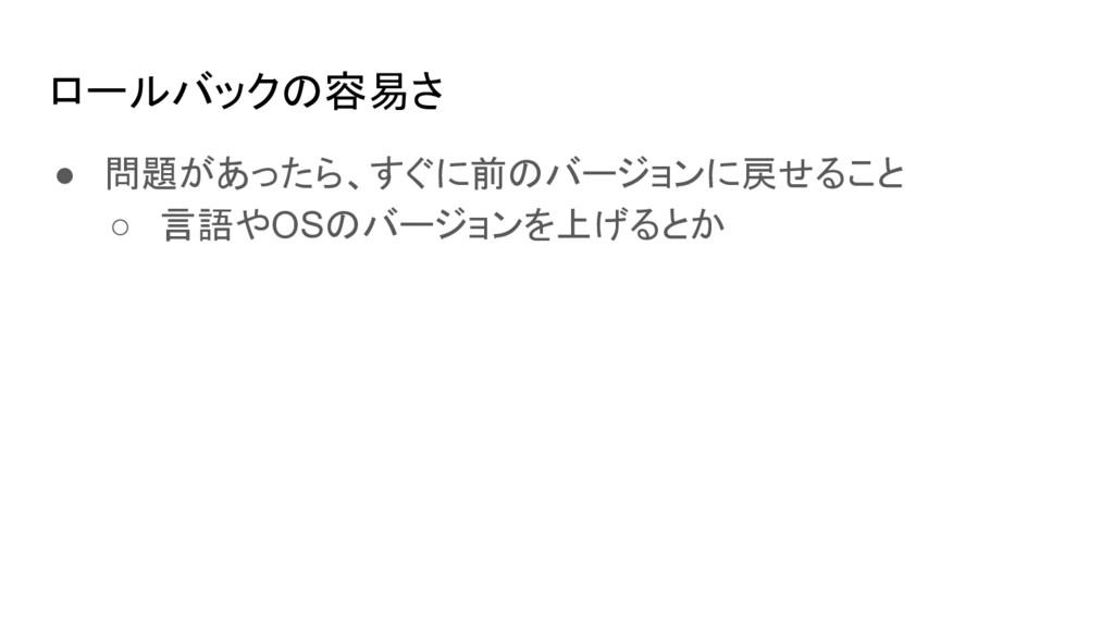 ロールバックの容易さ ● 問題があったら、すぐに前のバージョンに戻せること ○ 言語やOSのバ...
