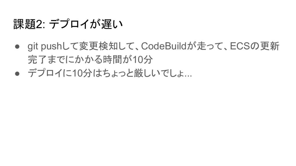 課題2: デプロイが遅い ● git pushして変更検知して、CodeBuildが走って、E...