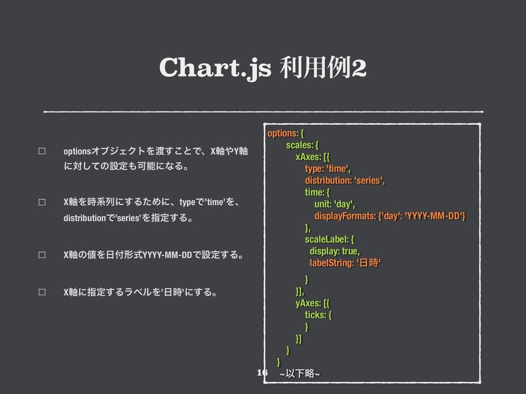 Chart.js ར༻ྫ2 !16 options: { scales: { xAxes: [...
