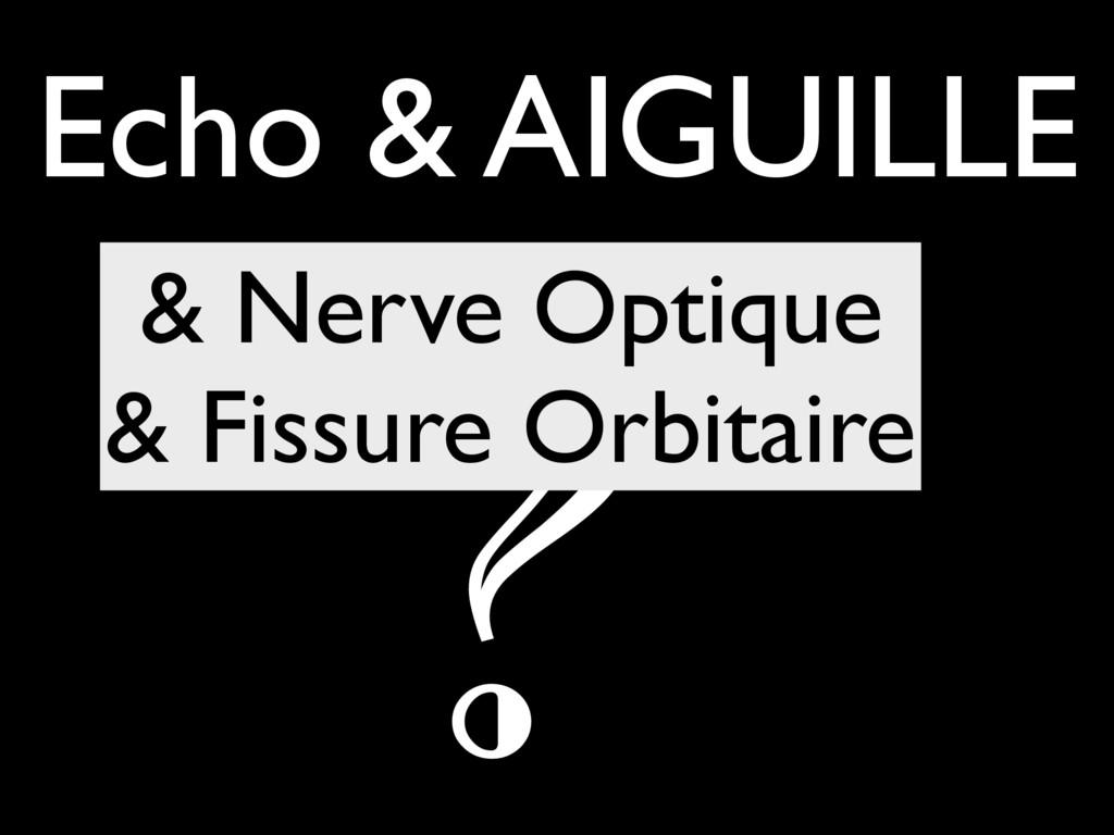 Echo & AIGUILLE ? & Nerve Optique & Fissure Orb...