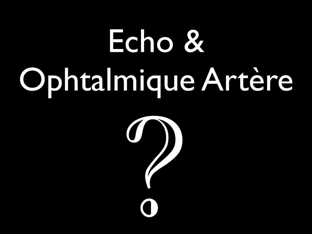 Echo & Ophtalmique Artère ?
