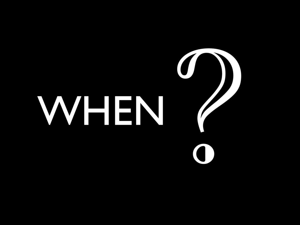 WHEN ?