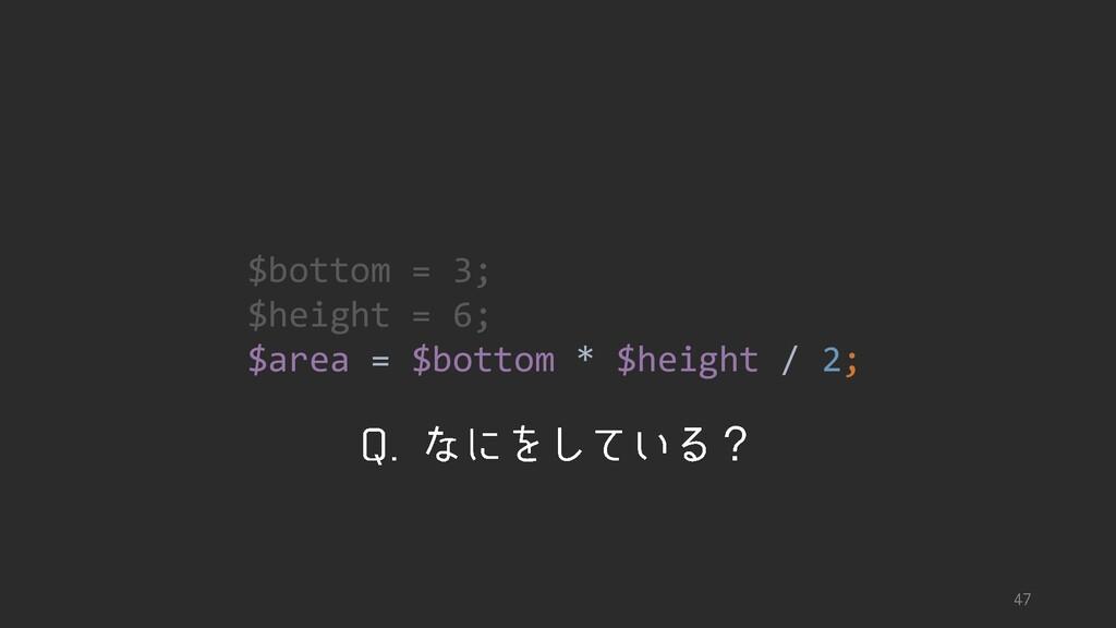 $bottom = 3; $height = 6; $area = $bottom * $he...