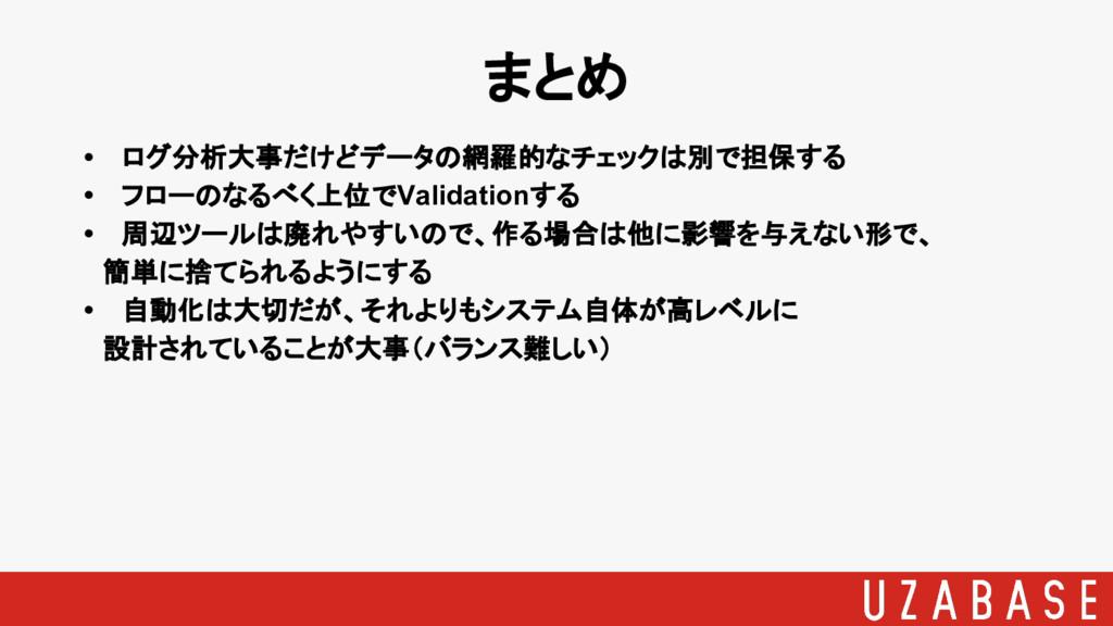 • ログ分析大事だけどデータの網羅的なチェックは別で担保する • フローのなるべく上位でVal...