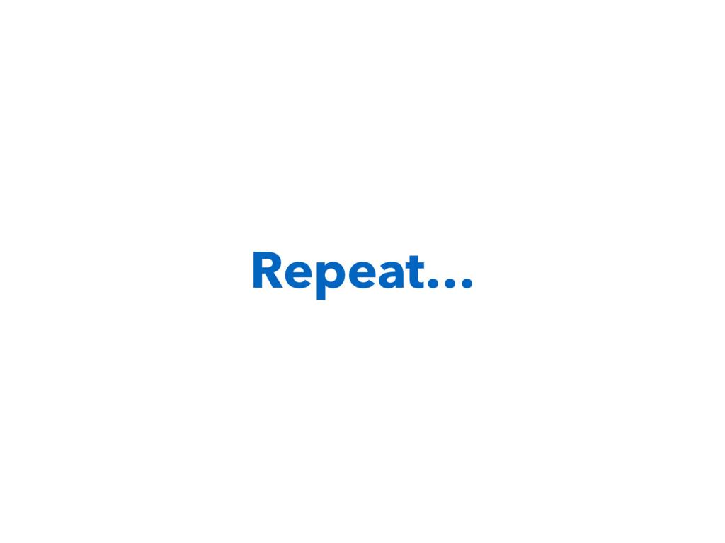 Repeat…