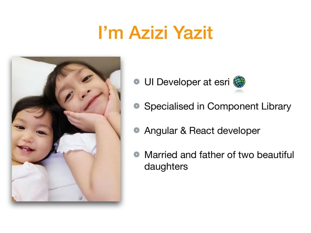 I'm Azizi Yazit UI Developer at esri  Specialis...