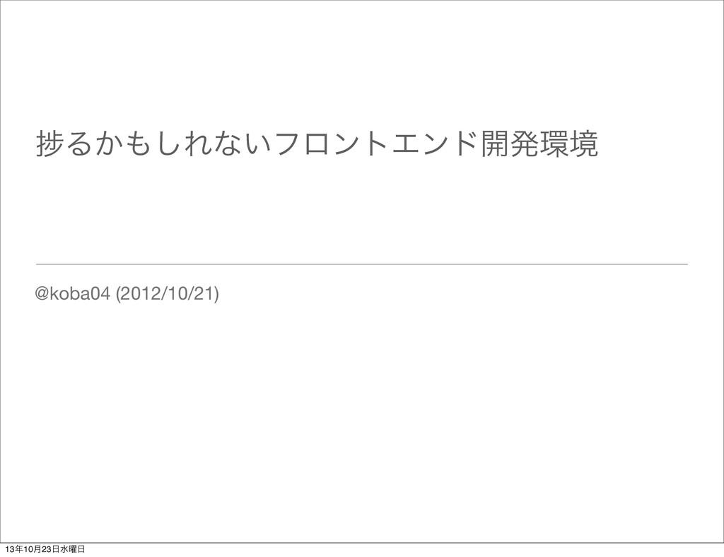 ḿΔ͔͠Εͳ͍ϑϩϯτΤϯυ։ൃڥ @koba04 (2012/10/21) 1310݄...