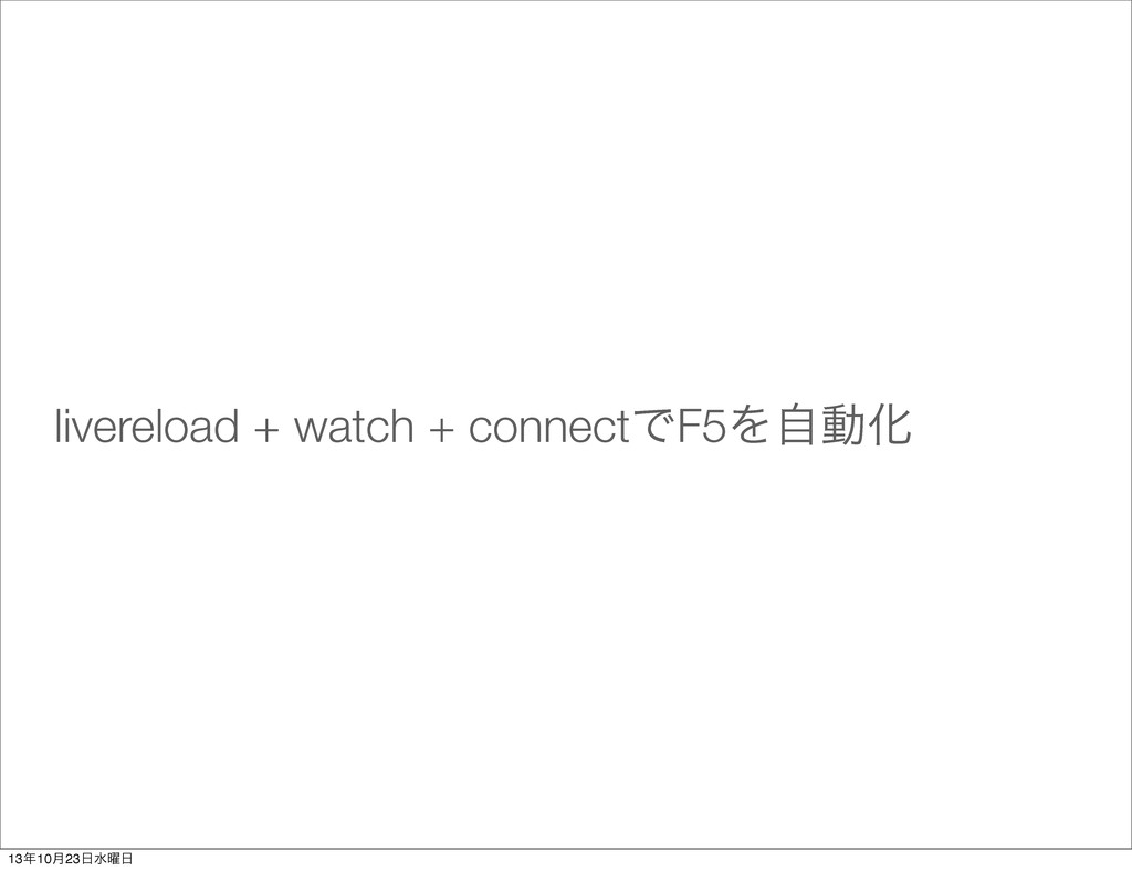 livereload + watch + connectͰF5ΛࣗಈԽ 1310݄23ਫ༵