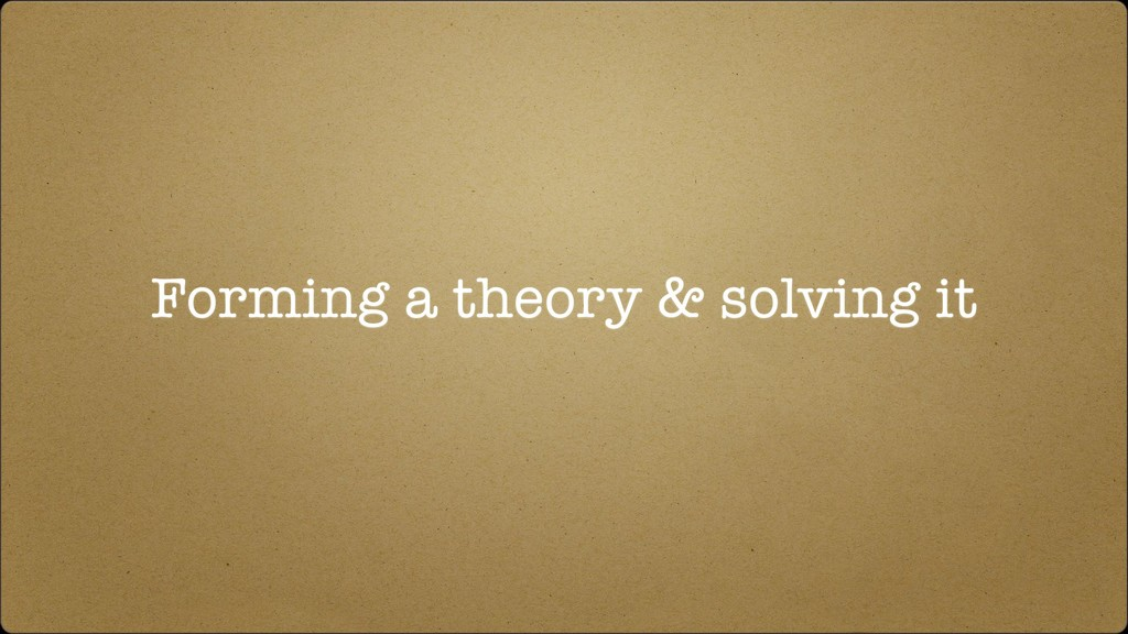 Forming a theory & solving it