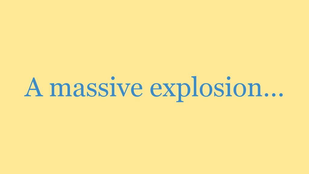 A massive explosion…