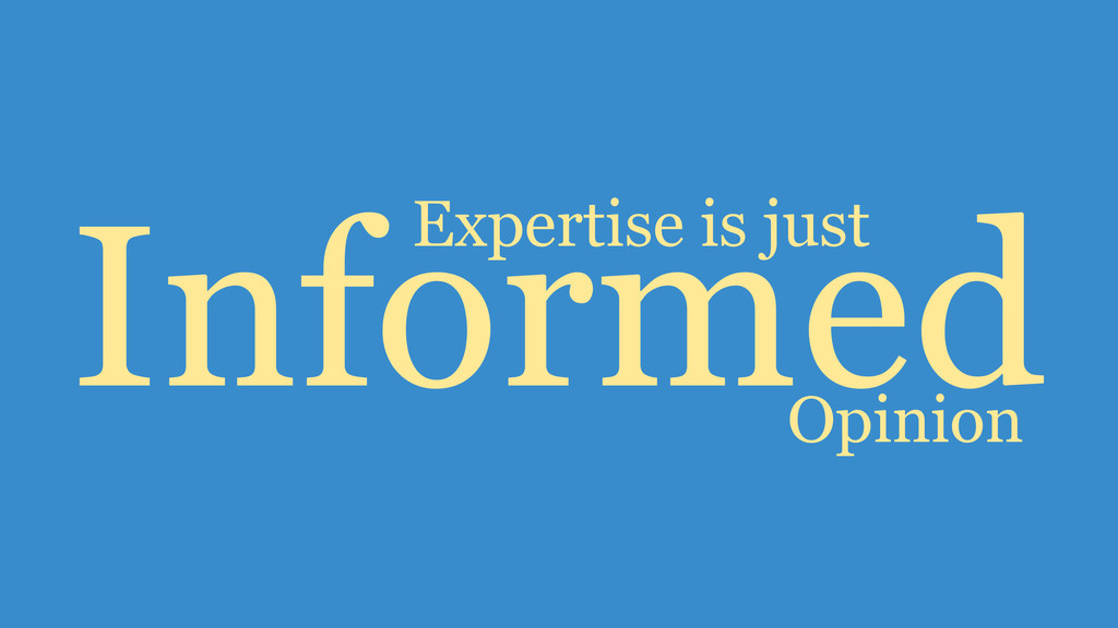 Expertise is just Opinion Informed