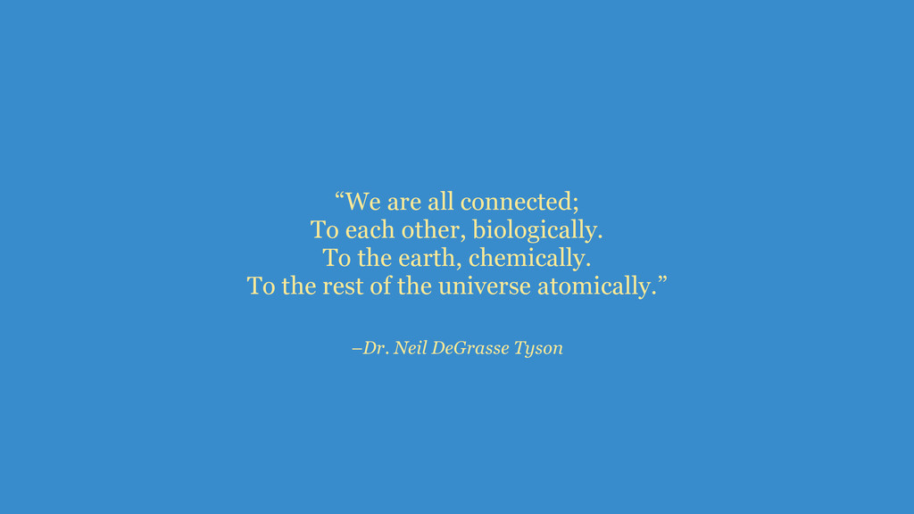 "–Dr. Neil DeGrasse Tyson ""We are all connected;..."