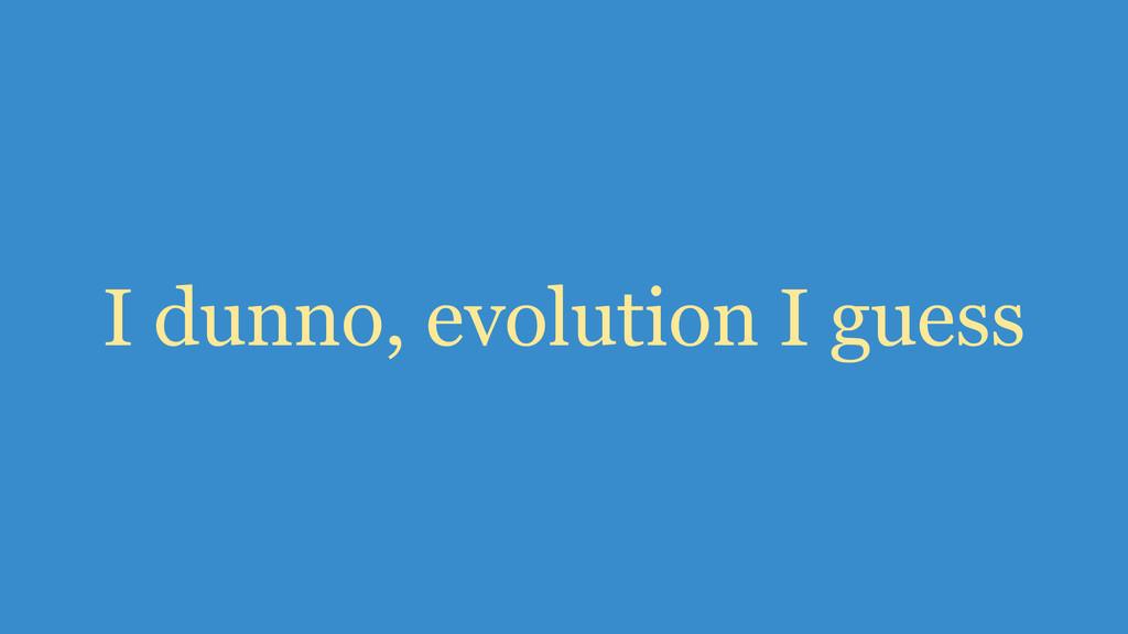 I dunno, evolution I guess