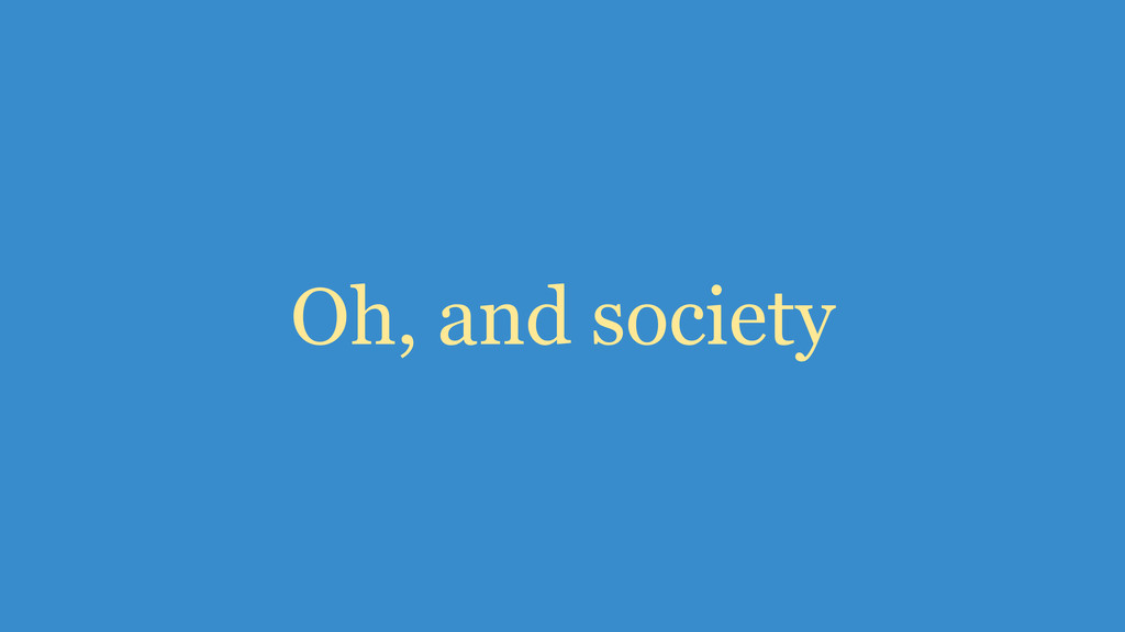 Oh, and society