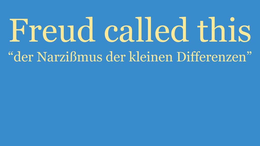 """Freud called this """"der Narzißmus der kleinen Di..."""