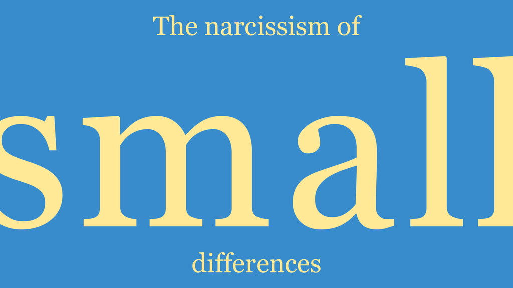 small differences The narcissism of