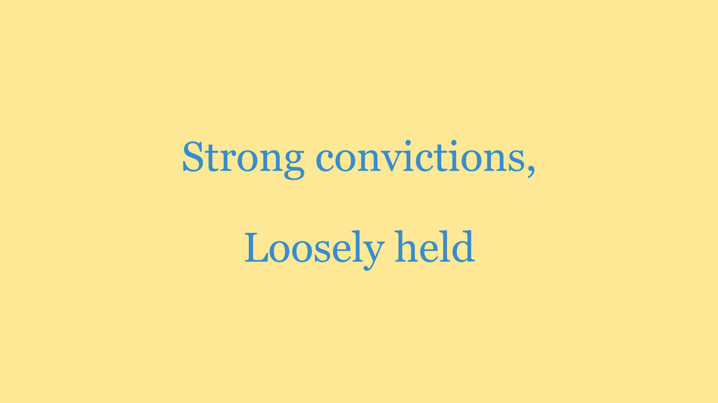 Strong convictions, Loosely held