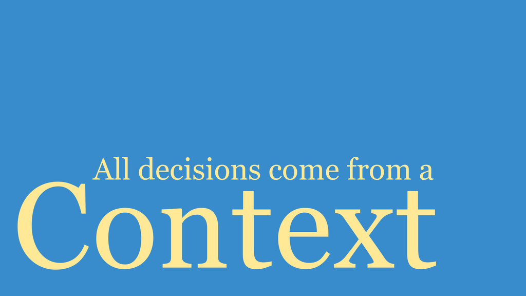 Context All decisions come from a
